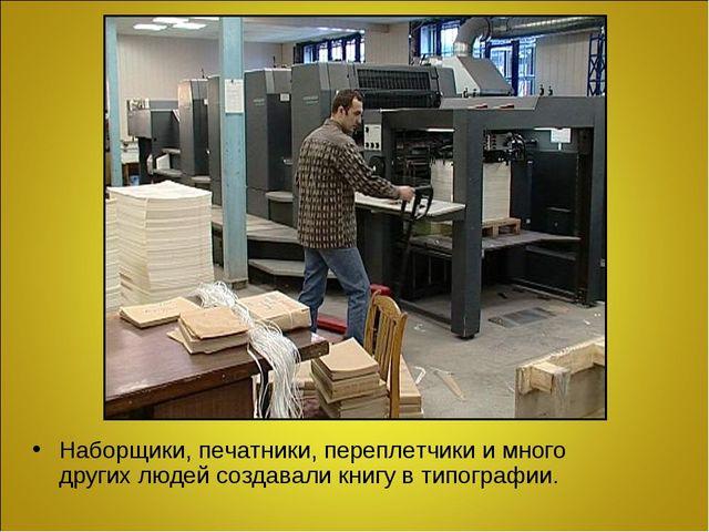 Наборщики, печатники, переплетчики и много других людей создавали книгу в тип...