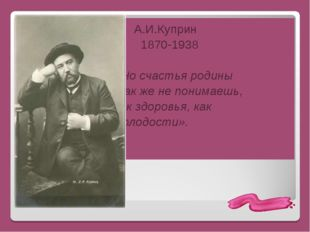 А.И.Куприн 1870-1938 «Но счастья родины так же не понимаешь, как здоровья, к
