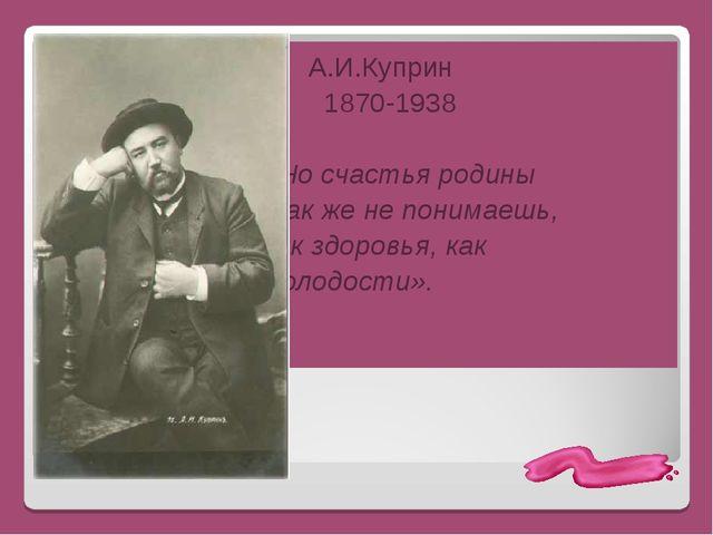 А.И.Куприн 1870-1938 «Но счастья родины так же не понимаешь, как здоровья, к...