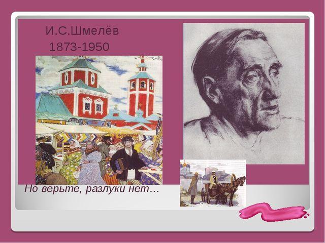 И.С.Шмелёв 1873-1950 Но верьте, разлуки нет…