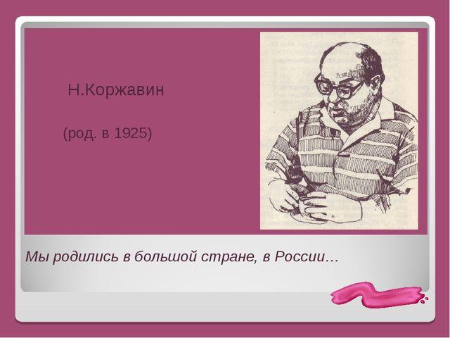 Мы родились в большой стране, в России… Н.Коржавин (род. в 1925)