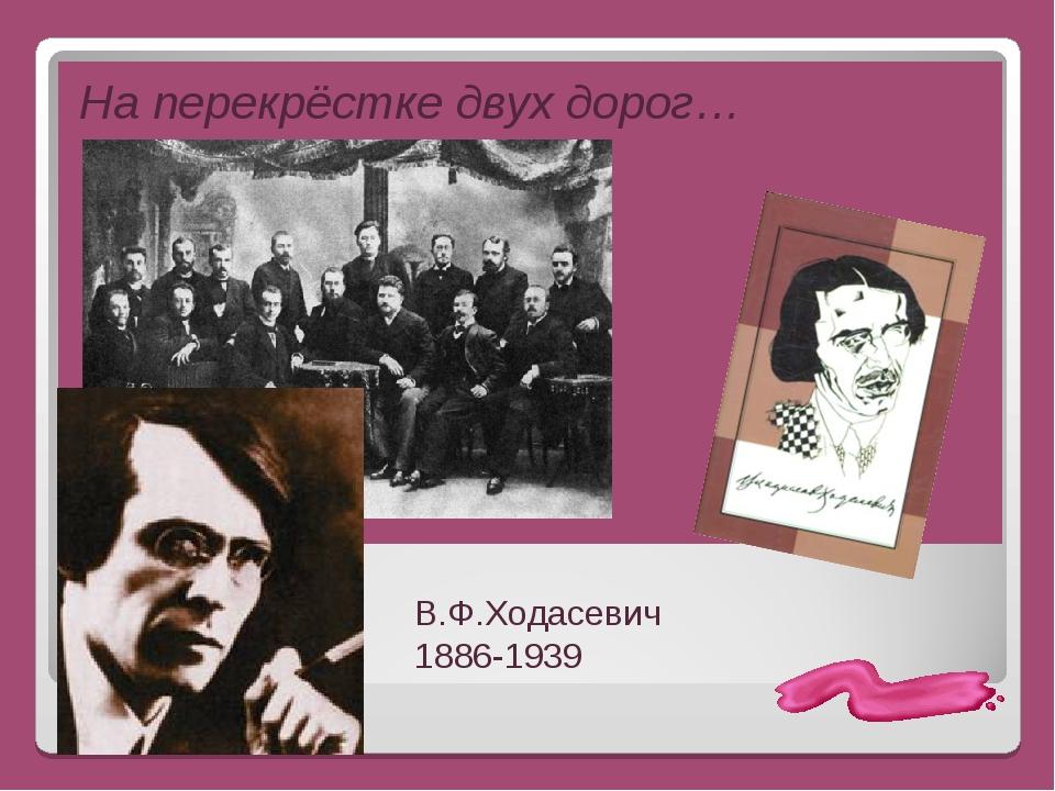 На перекрёстке двух дорог… В.Ф.Ходасевич 1886-1939
