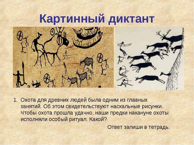 Картинный диктант 1.Охота для древних людей была одним из главных занятий. О...