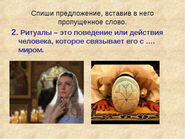 Спиши предложение, вставив в него пропущенное слово. 2. Ритуалы – это поведен...