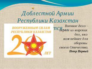 Доблестной Армии Республики Казахстан посвящается… Военное дело – первое из м