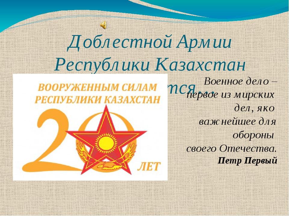 Доблестной Армии Республики Казахстан посвящается… Военное дело – первое из м...