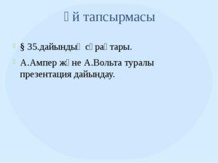 Үй тапсырмасы § 35.дайындық сұрақтары. А.Ампер және А.Вольта туралы презентац