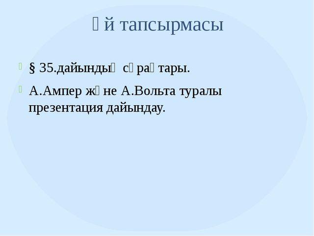 Үй тапсырмасы § 35.дайындық сұрақтары. А.Ампер және А.Вольта туралы презентац...