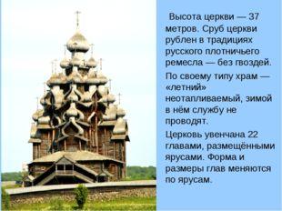 Высота церкви— 37 метров. Сруб церкви рублен в традициях русского плотничье