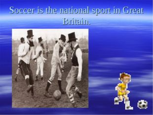 Soccer is the national sport in Great Britain.