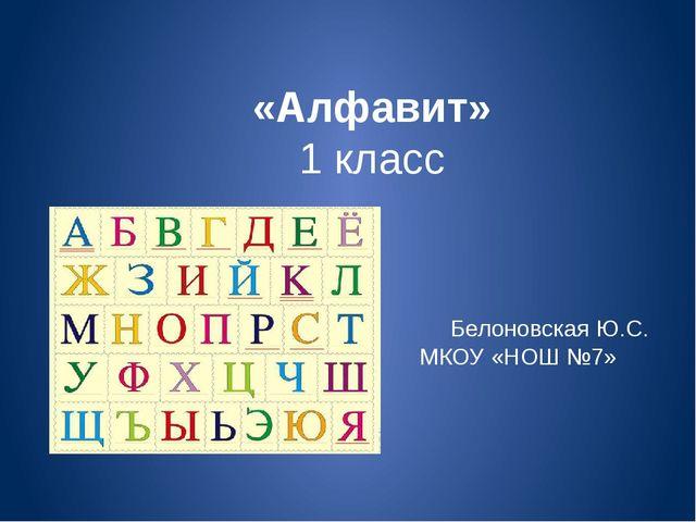 «Алфавит» 1 класс Белоновская Ю.С. МКОУ «НОШ №7»