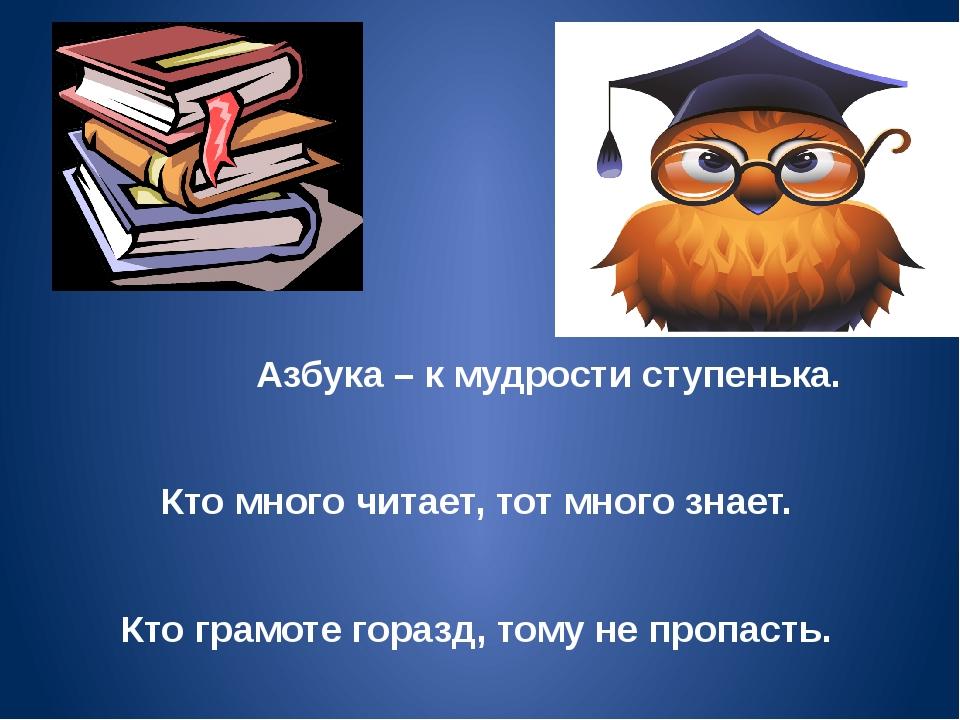 Азбука – к мудрости ступенька. Кто много читает, тот много знает. Кто грамот...