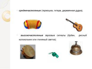 среднечастотные (гармошка, гитара, деревянная дудка), высокочастотные звуковы