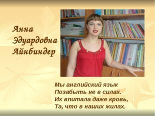 Анна Эдуардовна Айнбиндер Мы английский язык Позабыть не в силах. Их впитала