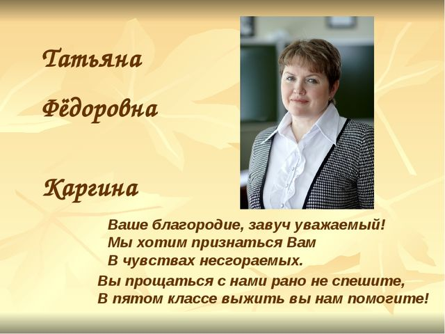 Татьяна Фёдоровна Каргина Ваше благородие, завуч уважаемый! Мы хотим признать...