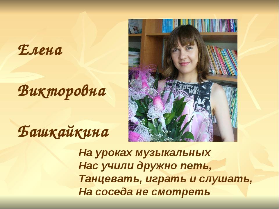 Елена Викторовна Башкайкина На уроках музыкальных Нас учили дружно петь, Танц...