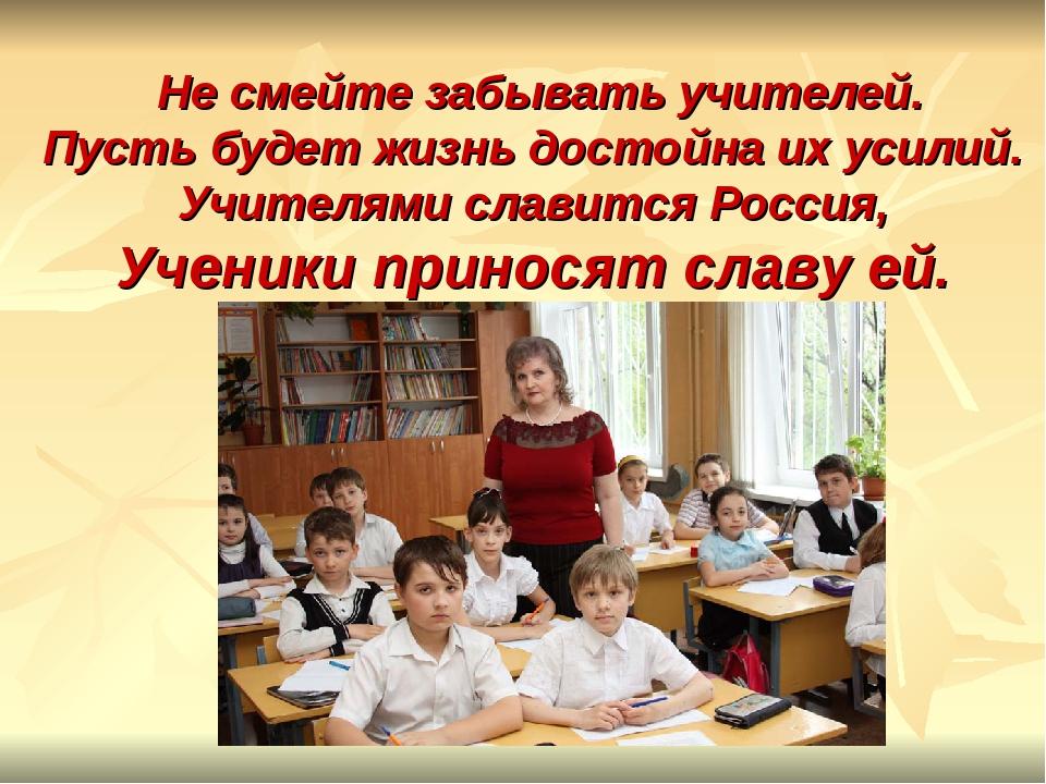 Не смейте забывать учителей. Пусть будет жизнь достойна их усилий. Учителями...