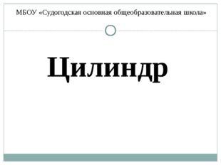 МБОУ «Судогодская основная общеобразовательная школа» Цилиндр
