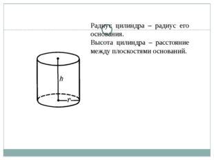 Радиус цилиндра – радиус его основания. Высота цилиндра – расстояние между пл
