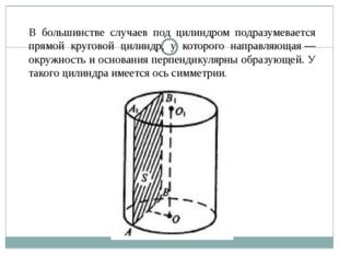 В большинстве случаев под цилиндром подразумевается прямой круговой цилиндр,
