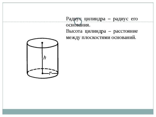 Радиус цилиндра – радиус его основания. Высота цилиндра – расстояние между пл...