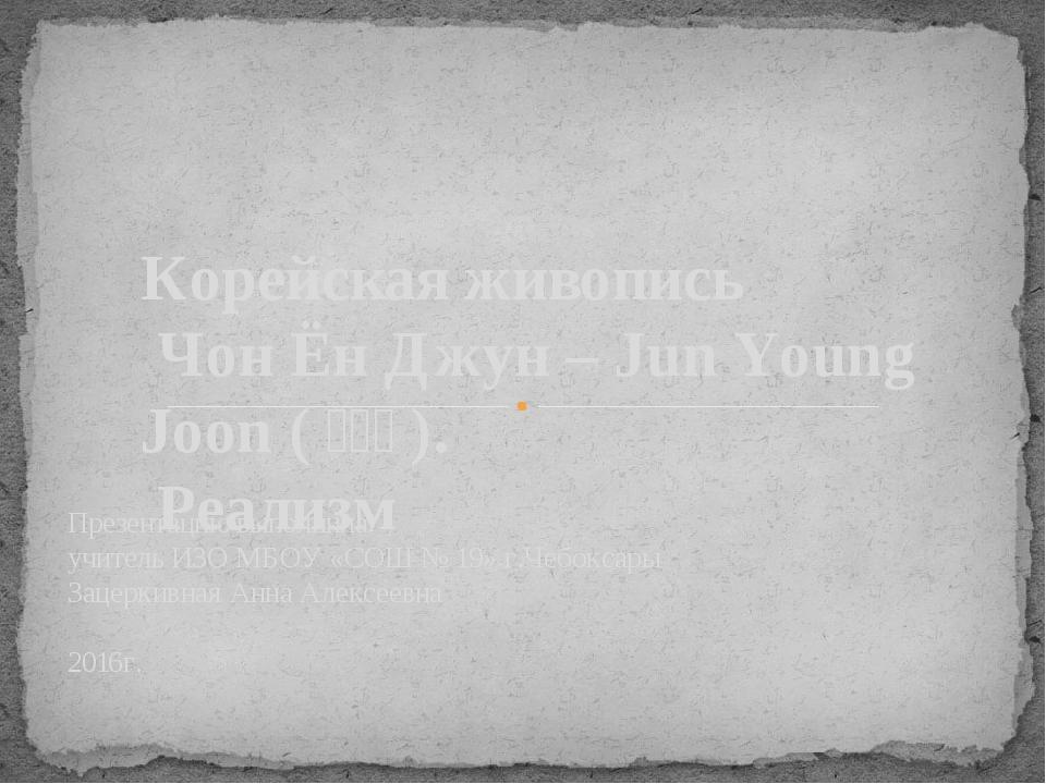 Презентацию выполнила: учитель ИЗО МБОУ «СОШ № 19» г.Чебоксары Зацеркивная Ан...