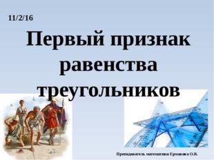Первый признак равенства треугольников Преподаватель математики Ермакова О.В.