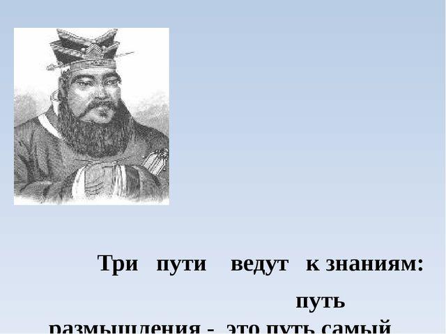 Три пути ведут к знаниям: путь размышления - это путь самый благородный, пут...