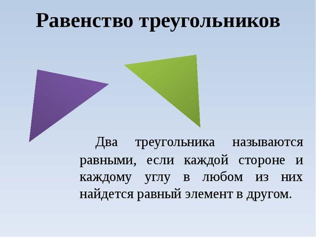 Два треугольника называются равными, если каждой стороне и каждому углу в лю...