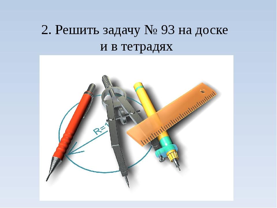 2. Решить задачу № 93 на доске и в тетрадях