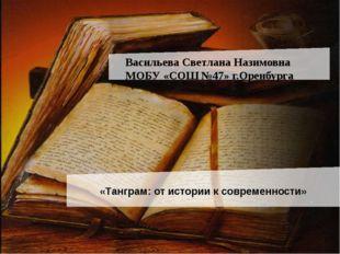 Васильева Светлана Назимовна МОБУ «СОШ №47» г.Оренбурга «Танграм: от истории