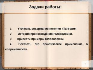 Задачи работы: 1 Уточнить содержание понятия «Танграм» 2 История происхожден
