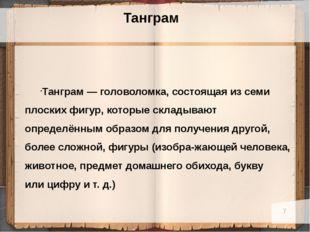 Танграм Танграм— головоломка, состоящая изсеми плоских фигур, которые скла