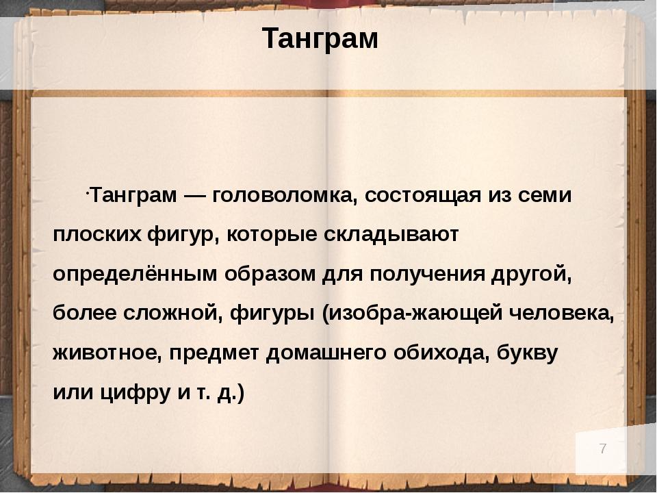 Танграм Танграм— головоломка, состоящая изсеми плоских фигур, которые скла...