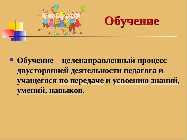 Обучение – целенаправленный процесс двусторонней деятельности педагога и учащ...