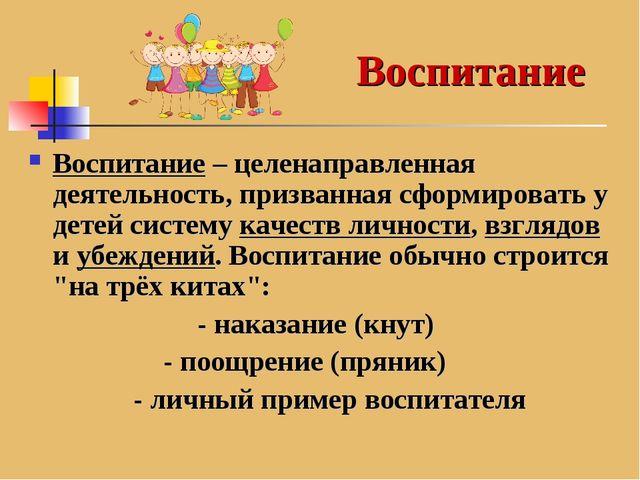 Воспитание – целенаправленная деятельность, призванная сформировать у детей с...