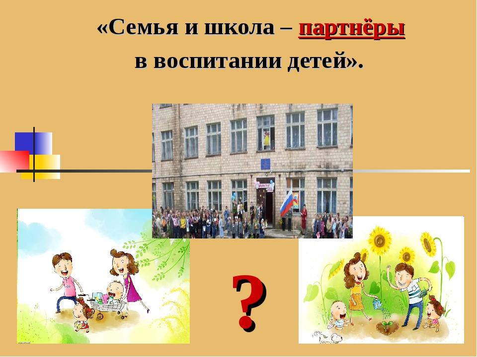 «Семья и школа – партнёры в воспитании детей». ?
