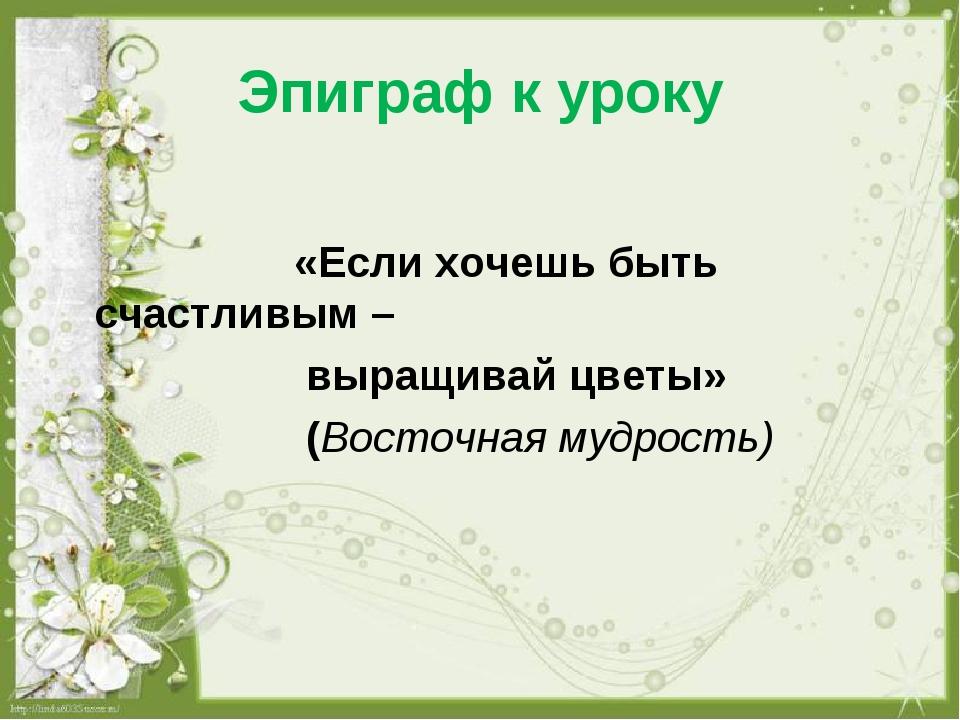 Эпиграф к уроку «Если хочешь быть счастливым – выращивай цветы» (Восточная му...