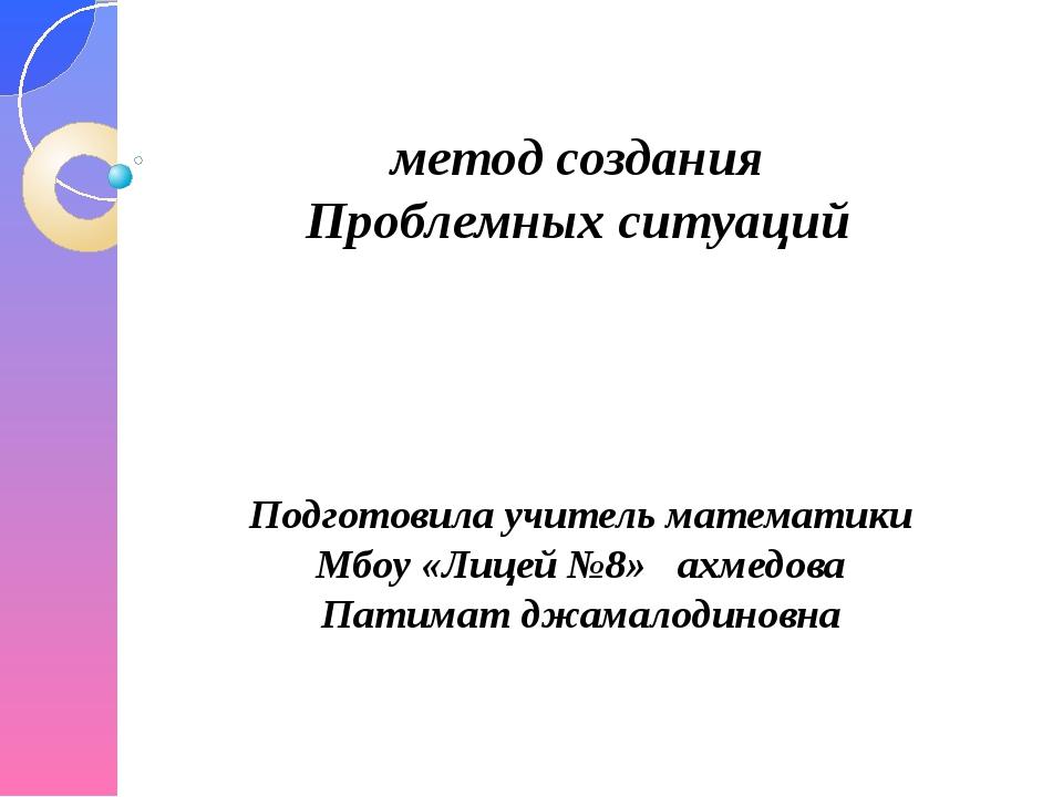 метод создания Проблемных ситуаций Подготовила учитель математики Мбоу «Лицей...