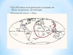 До XVII века на Курильских островах не было ни русских, ни японцев. Коренной