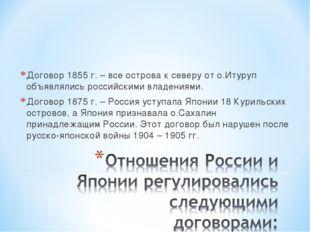 Договор 1855 г. – все острова к северу от о.Итуруп объявлялись российскими вл