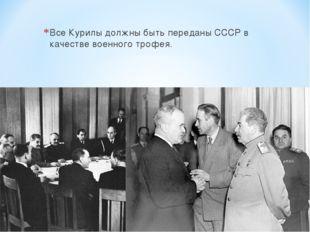Все Курилы должны быть переданы СССР в качестве военного трофея.