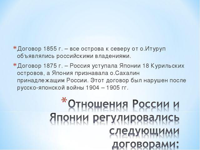 Договор 1855 г. – все острова к северу от о.Итуруп объявлялись российскими вл...