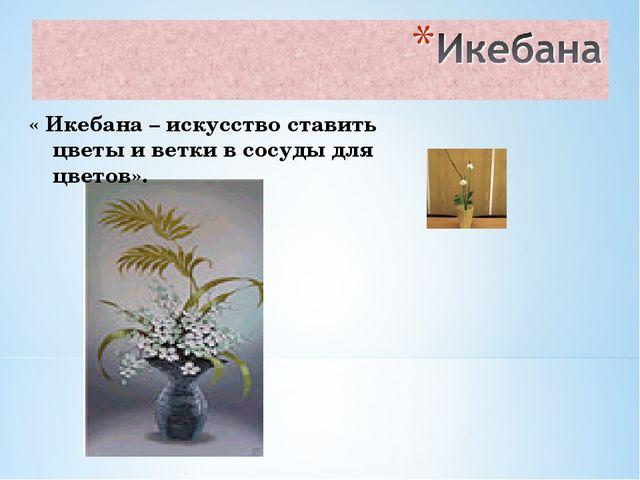 « Икебана – искусство ставить цветы и ветки в сосуды для цветов».