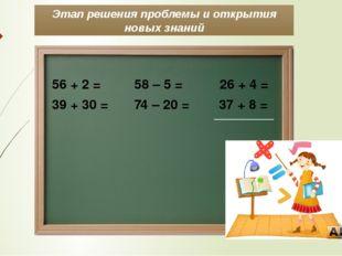 Этап решения проблемы и открытия новых знаний 56 + 2 = 58 – 5 = 26 + 4 = 39 +