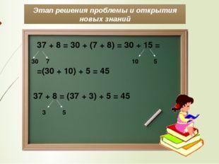 Этап решения проблемы и открытия новых знаний 37 + 8 = 30 + (7 + 8) = 30 + 15