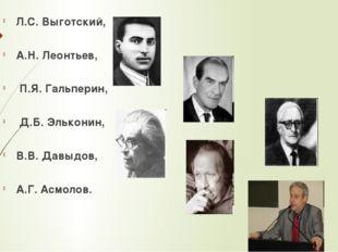 Л.С. Выготский, А.Н. Леонтьев, П.Я. Гальперин, Д.Б. Эльконин, В.В. Давыдов, А