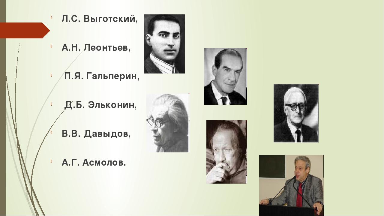 Л.С. Выготский, А.Н. Леонтьев, П.Я. Гальперин, Д.Б. Эльконин, В.В. Давыдов, А...