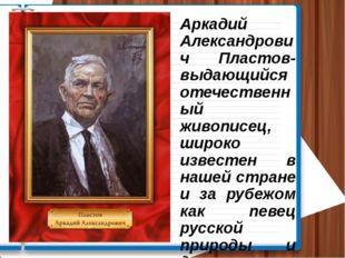 Аркадий Александрович Пластов- выдающийся отечественный живописец, широко изв
