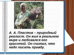 А. А. Пластов – природный реалист. Он жил в реальном мире и любовался его кра